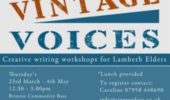 Lambeth Vintage Voices. Creative writing workshop for Lambeth elders. Thursdays 23rd March to 4th May. 12.30 to 3pm. Brixton Community Base Talma Road SW2 1AS. Lunch provided. To register contact Caroline 07958 448690. email info@sixteenfeet.co.uk. web: www.sixteenfeet.com